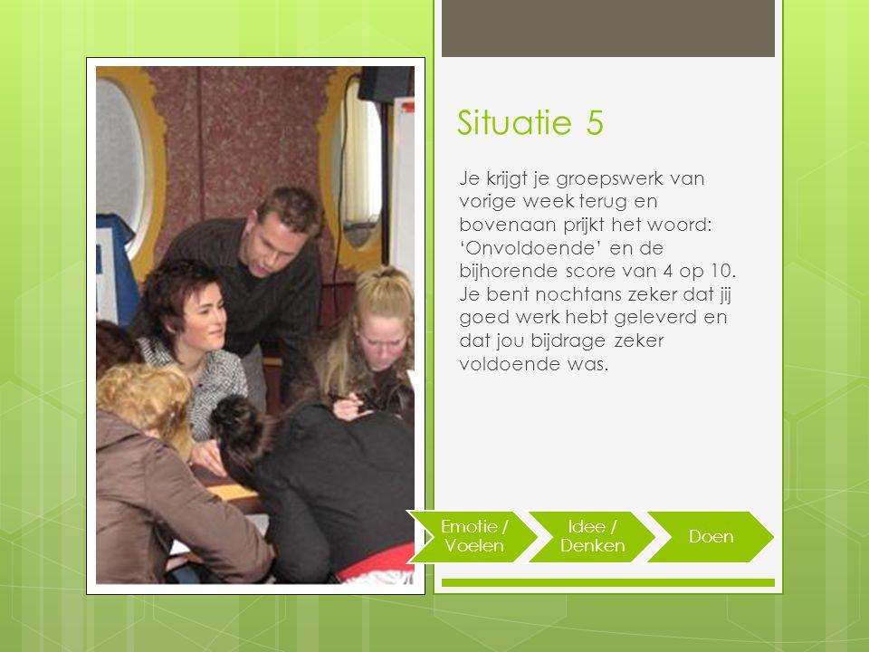 Situatie 5 Je krijgt je groepswerk van vorige week terug en bovenaan prijkt het woord: 'Onvoldoende' en de bijhorende score van 4 op 10.