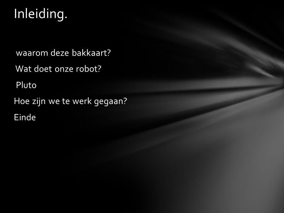 waarom deze bakkaart? Wat doet onze robot? Pluto Hoe zijn we te werk gegaan? Einde Inleiding.