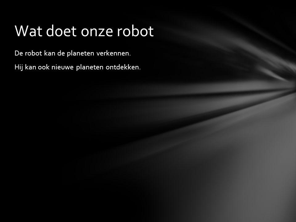 De robot kan de planeten verkennen. Hij kan ook nieuwe planeten ontdekken. Wat doet onze robot