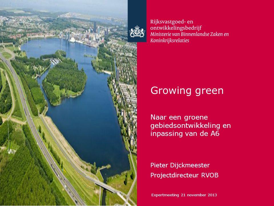 Growing green Naar een groene gebiedsontwikkeling en inpassing van de A6 Pieter Dijckmeester Projectdirecteur RVOB Expertmeeting 21 november 2013