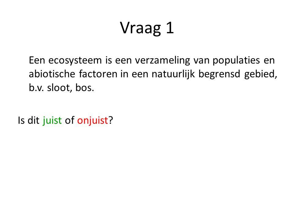 Vraag 1 Een ecosysteem is een verzameling van populaties en abiotische factoren in een natuurlijk begrensd gebied, b.v. sloot, bos. Is dit juist of on