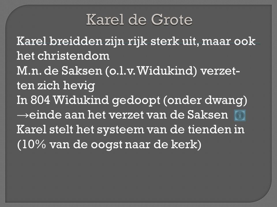 Karel breidden zijn rijk sterk uit, maar ook het christendom M.n. de Saksen (o.l.v. Widukind) verzet- ten zich hevig In 804 Widukind gedoopt (onder dw