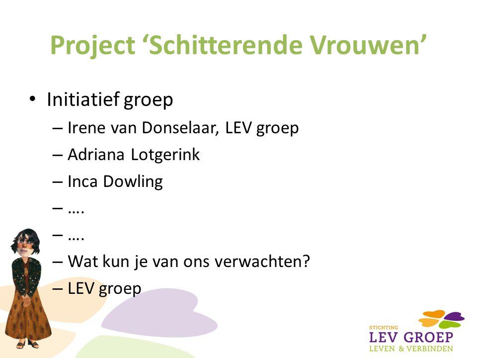 Project 'Schitterende Vrouwen' Initiatief groep – Irene van Donselaar, LEV groep – Adriana Lotgerink – Inca Dowling – …. – Wat kun je van ons verwacht