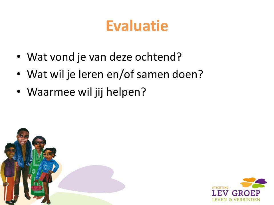 Evaluatie Wat vond je van deze ochtend? Wat wil je leren en/of samen doen? Waarmee wil jij helpen?