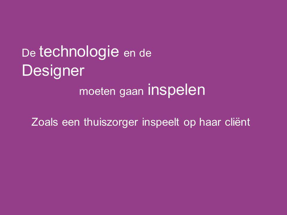 De technologie en de Designer moeten gaan inspelen Zoals een thuiszorger inspeelt op haar cliënt