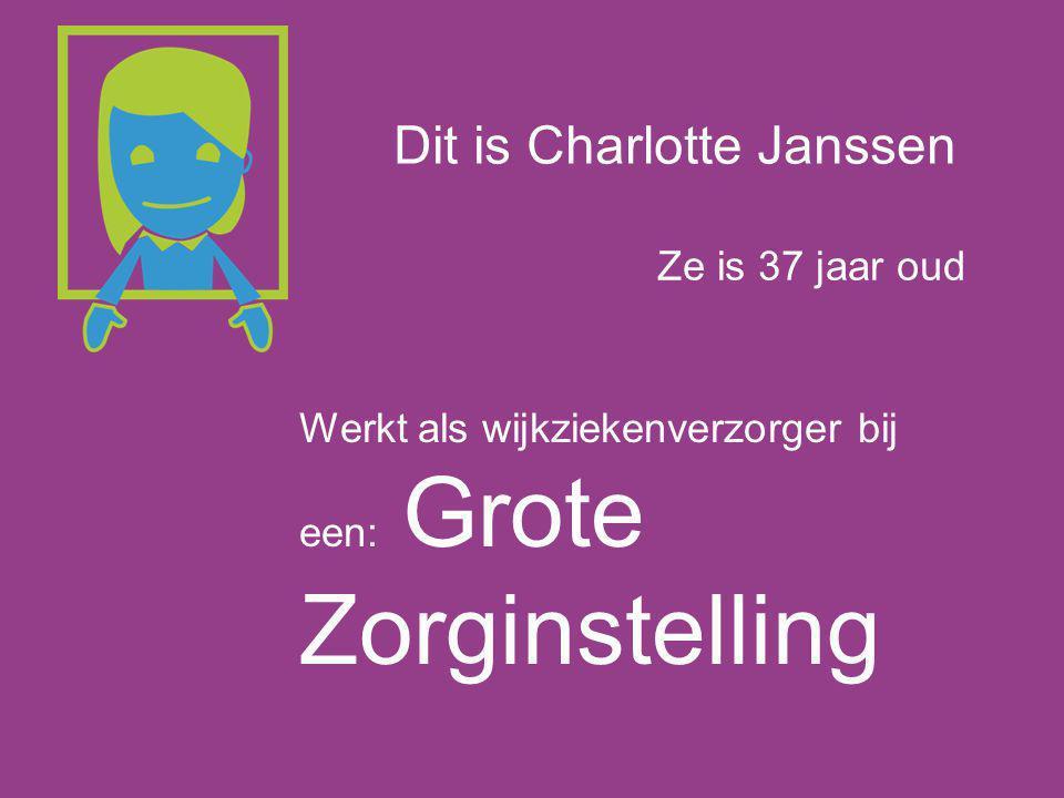 Dit is Charlotte Janssen Ze is 37 jaar oud Werkt als wijkziekenverzorger bij een: Grote Zorginstelling