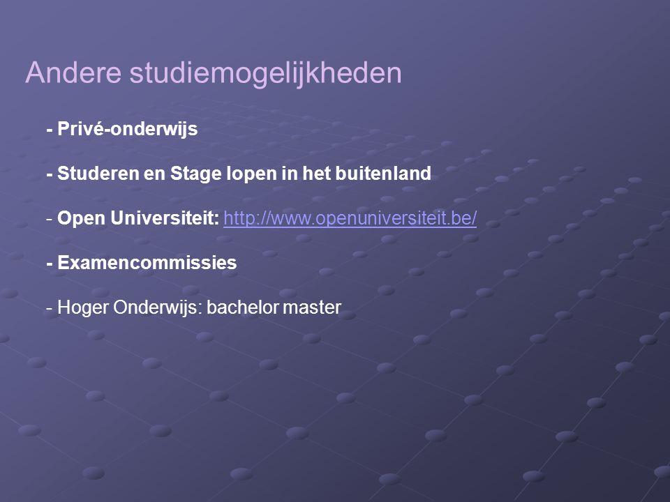 Andere studiemogelijkheden - Privé-onderwijs - Studeren en Stage lopen in het buitenland - Open Universiteit: http://www.openuniversiteit.be/http://www.openuniversiteit.be/ - Examencommissies - Hoger Onderwijs: bachelor master