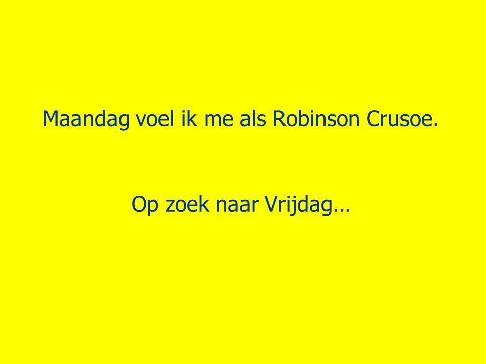 Maandag voel ik me als Robinson Crusoe. Op zoek naar Vrijdag…