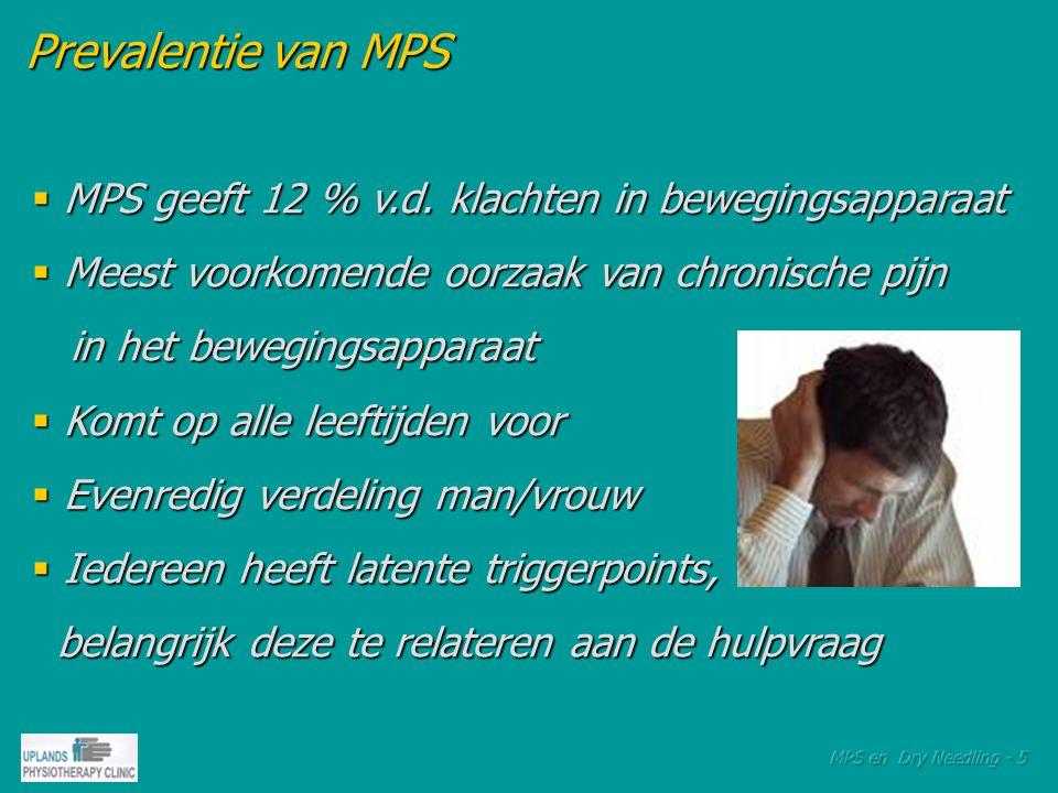 Prevalentie van MPS Prevalentie van MPS  Algemeen meer klachten bij zittend werk  Meer klachten bij RSI / CANS  Minder klachten bij zwaarder lichamelijk werk  MPS in nek- en schouderregio is de grootste oorzaak van spanningshoofdpijn oorzaak van spanningshoofdpijn  Eén op de 3 consulten bij de huisarts voor pijn in het bewegingsapparaat het bewegingsapparaat
