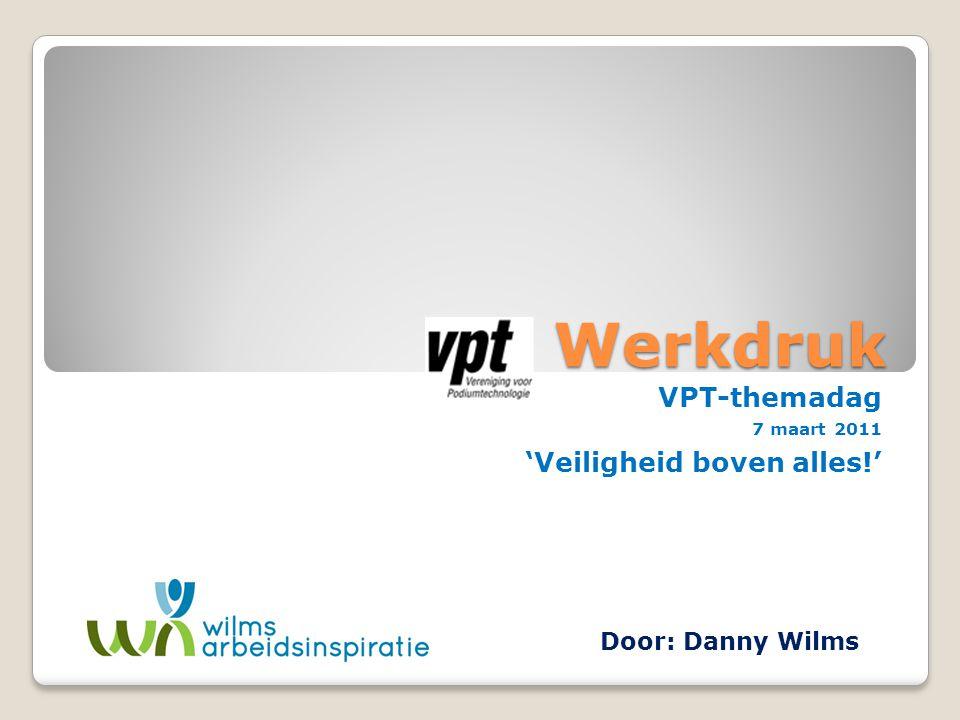 Werkdruk VPT-themadag 7 maart 2011 'Veiligheid boven alles!' Door: Danny Wilms