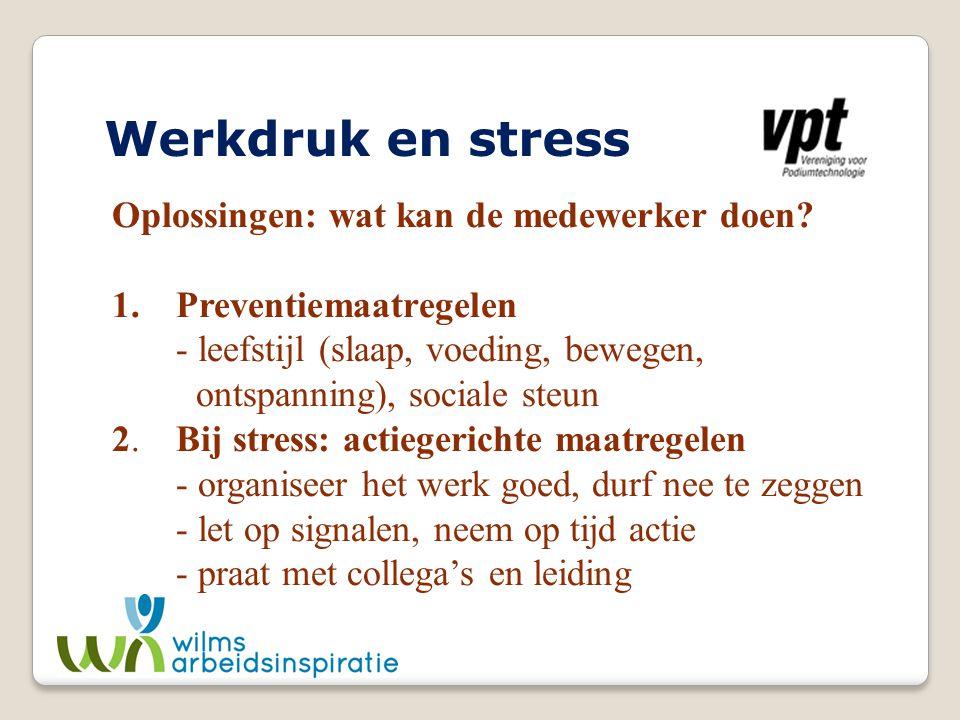 Werkdruk en stress Oplossingen: wat kan de medewerker doen? 1.Preventiemaatregelen - leefstijl (slaap, voeding, bewegen, ontspanning), sociale steun 2