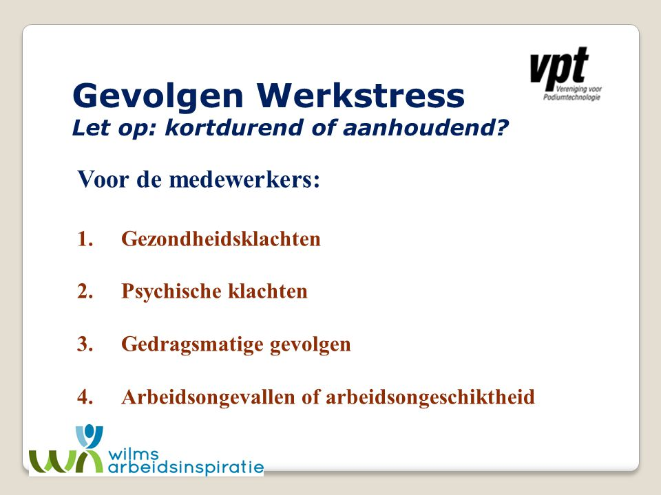 Gevolgen Werkstress Let op: kortdurend of aanhoudend? Voor de medewerkers: 1.Gezondheidsklachten 2.Psychische klachten 3.Gedragsmatige gevolgen 4. Arb