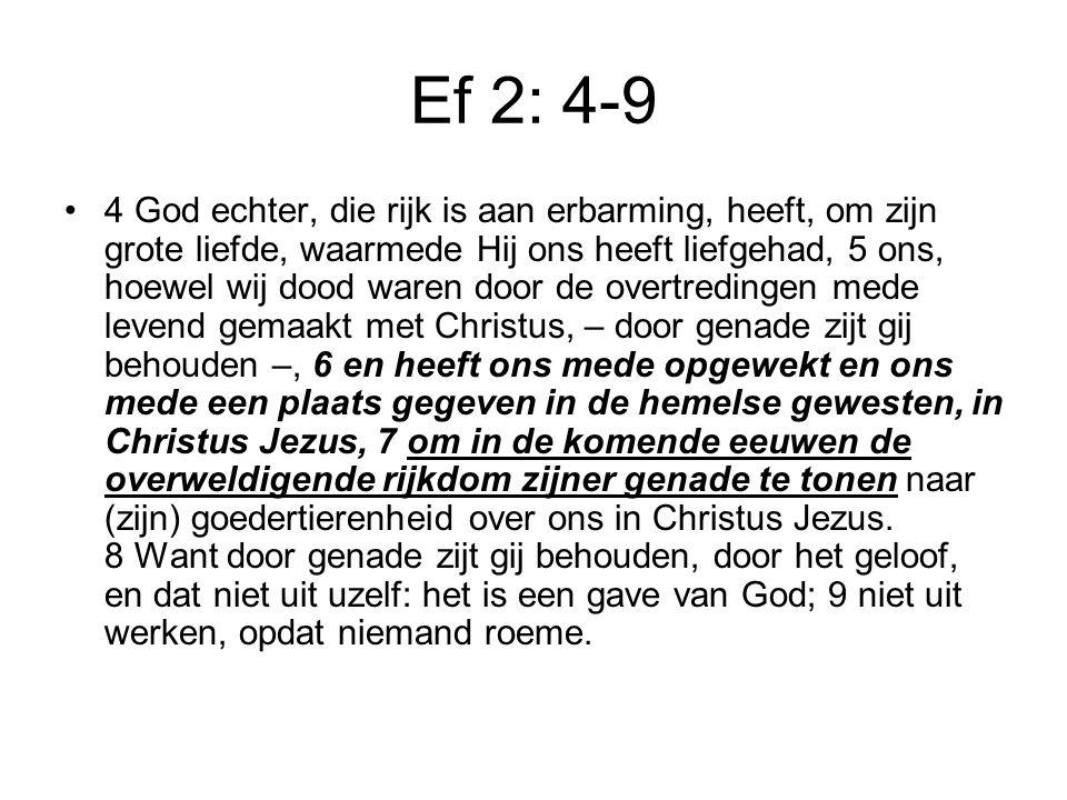 Ef 2: 4-9 4 God echter, die rijk is aan erbarming, heeft, om zijn grote liefde, waarmede Hij ons heeft liefgehad, 5 ons, hoewel wij dood waren door de