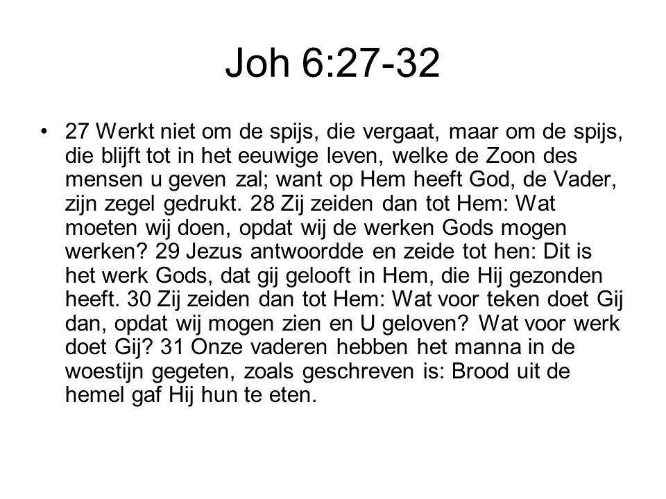 Joh 6:27-32 27 Werkt niet om de spijs, die vergaat, maar om de spijs, die blijft tot in het eeuwige leven, welke de Zoon des mensen u geven zal; want