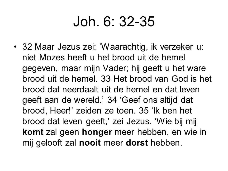 Joh. 6: 32-35 32 Maar Jezus zei: 'Waarachtig, ik verzeker u: niet Mozes heeft u het brood uit de hemel gegeven, maar mijn Vader; hij geeft u het ware
