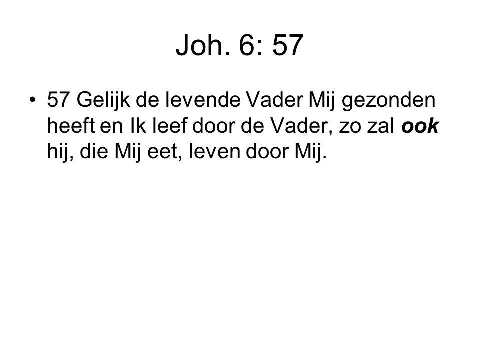 Joh. 6: 57 57 Gelijk de levende Vader Mij gezonden heeft en Ik leef door de Vader, zo zal ook hij, die Mij eet, leven door Mij.