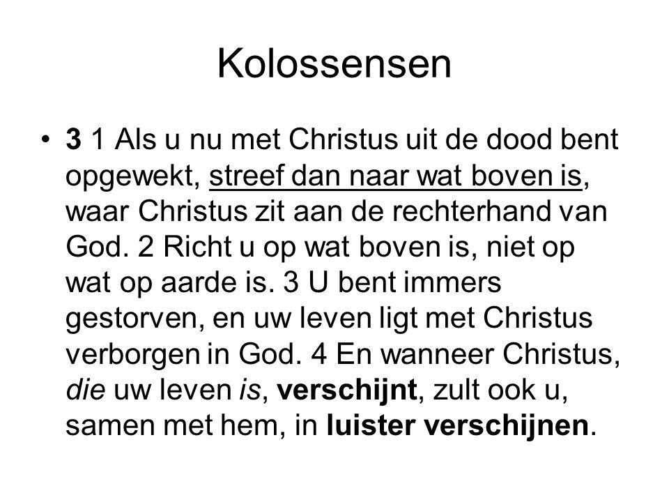Kolossensen 3 1 Als u nu met Christus uit de dood bent opgewekt, streef dan naar wat boven is, waar Christus zit aan de rechterhand van God. 2 Richt u