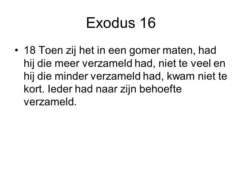Exodus 16 18 Toen zij het in een gomer maten, had hij die meer verzameld had, niet te veel en hij die minder verzameld had, kwam niet te kort. Ieder h