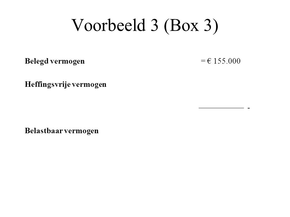Voorbeeld 3 (Box 3) Belegd vermogen = € 155.000 Heffingsvrije vermogen ––––––––––– - Belastbaar vermogen