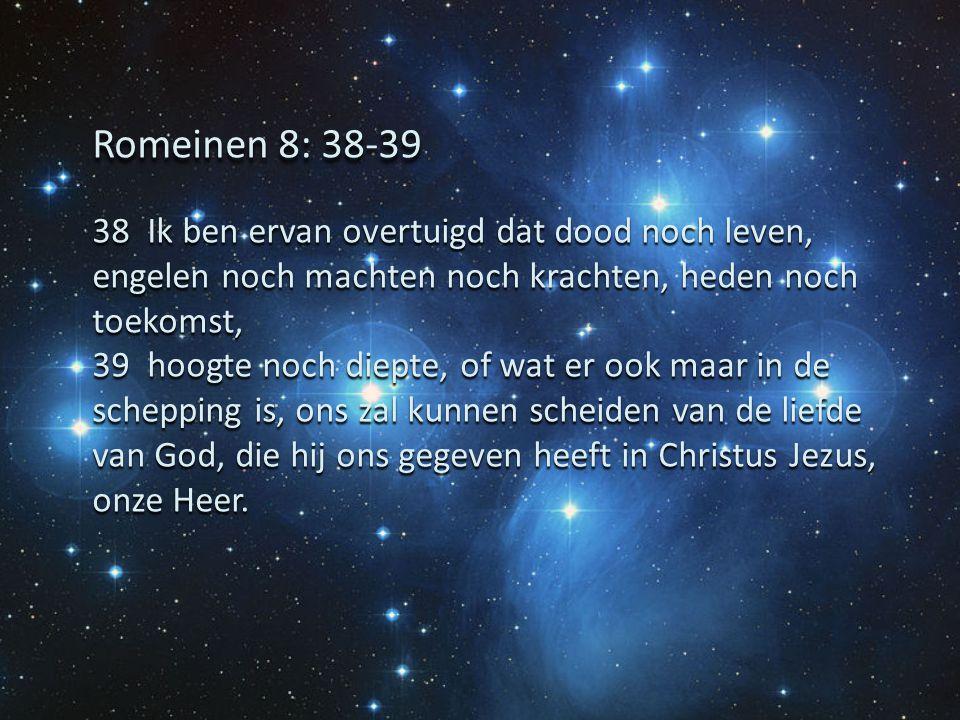 38 Ik ben ervan overtuigd dat dood noch leven, engelen noch machten noch krachten, heden noch toekomst, 39 hoogte noch diepte, of wat er ook maar in d