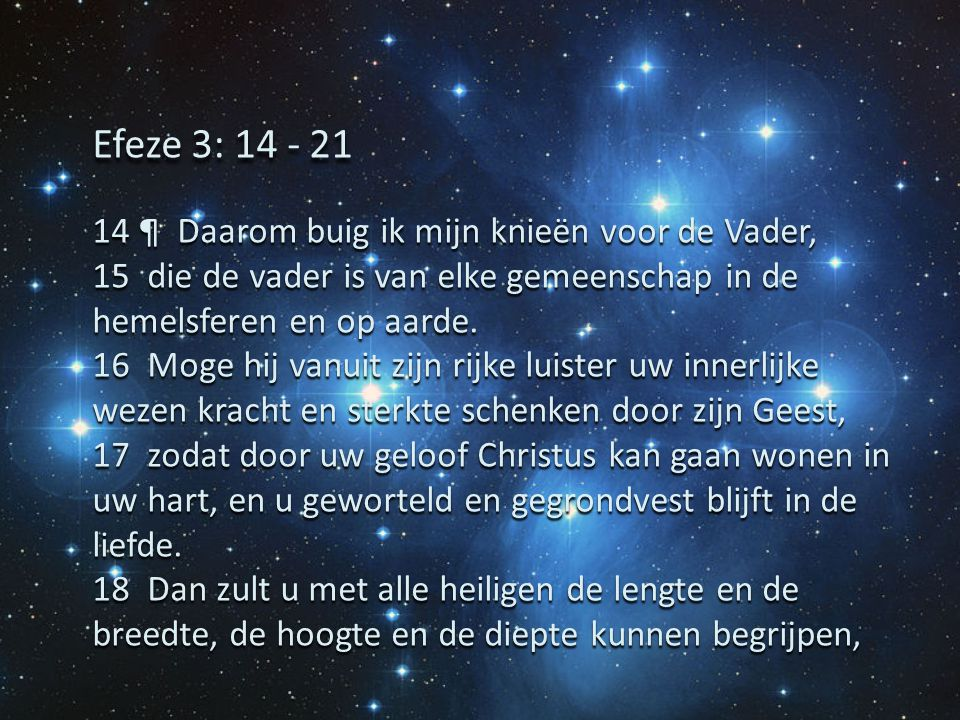 14 ¶ Daarom buig ik mijn knieën voor de Vader, 15 die de vader is van elke gemeenschap in de hemelsferen en op aarde. 16 Moge hij vanuit zijn rijke lu