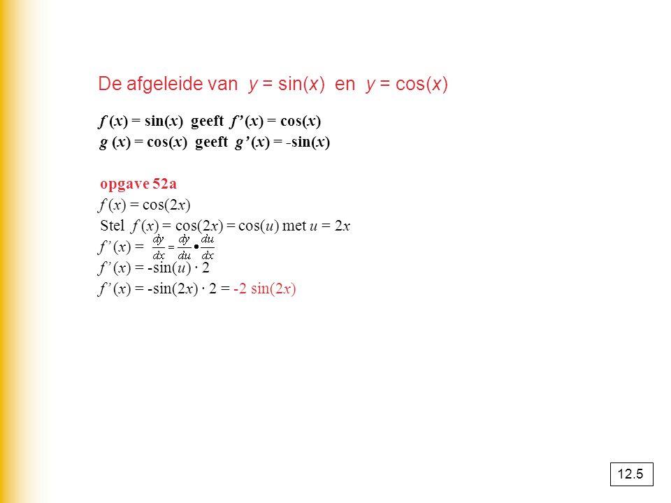 De afgeleide van y = sin(x) en y = cos(x) f (x) = sin(x) geeft f' (x) = cos(x) g (x) = cos(x) geeft g' (x) = -sin(x) opgave 52a f (x) = cos(2x) Stel f