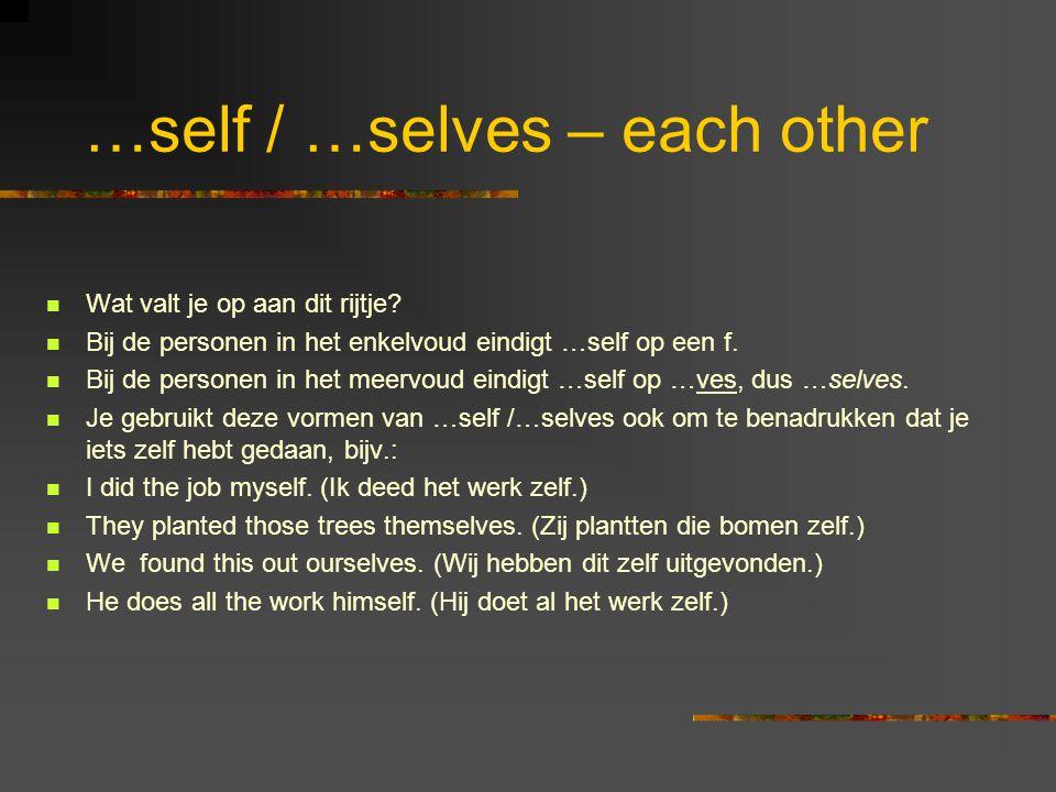 …self / …selves – each other Wat valt je op aan dit rijtje? Bij de personen in het enkelvoud eindigt …self op een f. Bij de personen in het meervoud e