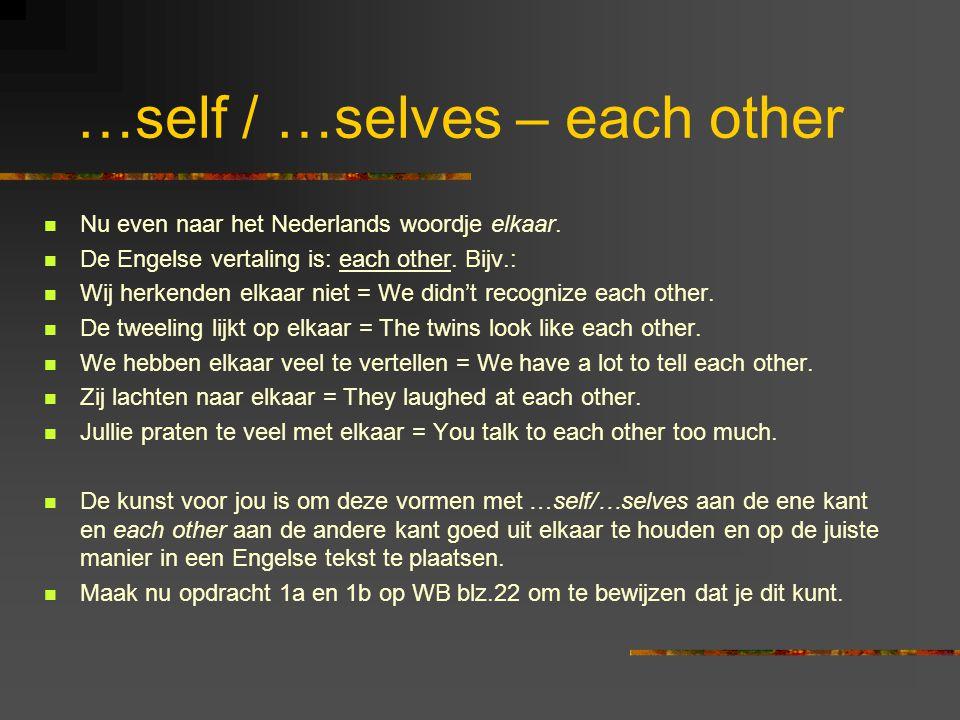 …self / …selves – each other Nu even naar het Nederlands woordje elkaar. De Engelse vertaling is: each other. Bijv.: Wij herkenden elkaar niet = We di