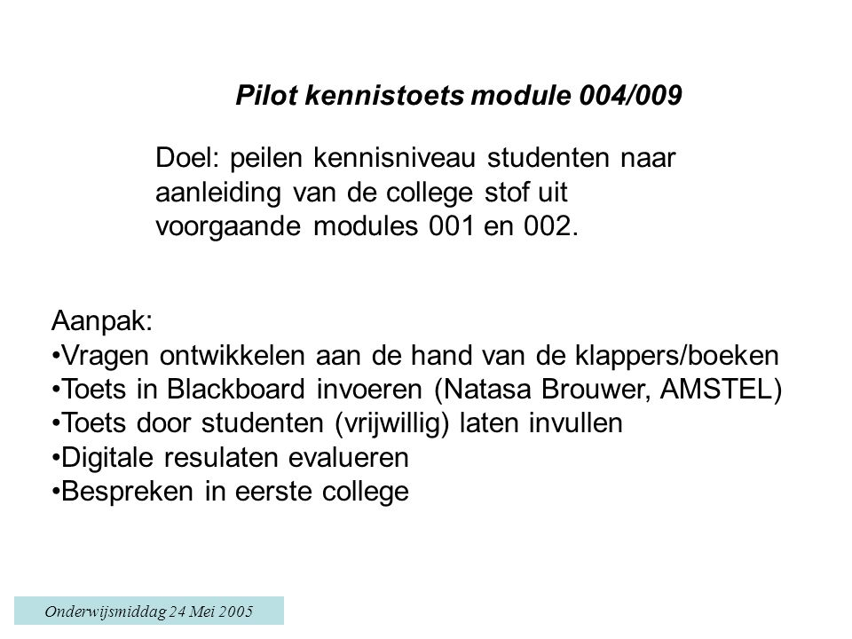 Onderwijsmiddag 24 Mei 2005 Pilot kennistoets module 004/009 Doel: peilen kennisniveau studenten naar aanleiding van de college stof uit voorgaande modules 001 en 002.