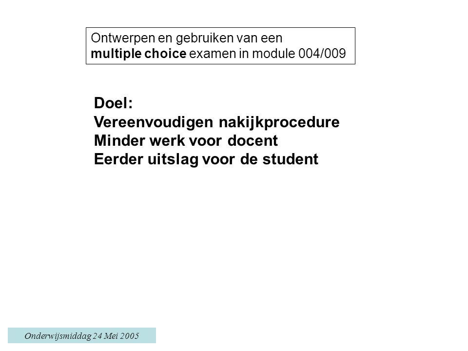 Onderwijsmiddag 24 Mei 2005 Ontwerpen en gebruiken van een multiple choice examen in module 004/009 Doel: Vereenvoudigen nakijkprocedure Minder werk voor docent Eerder uitslag voor de student
