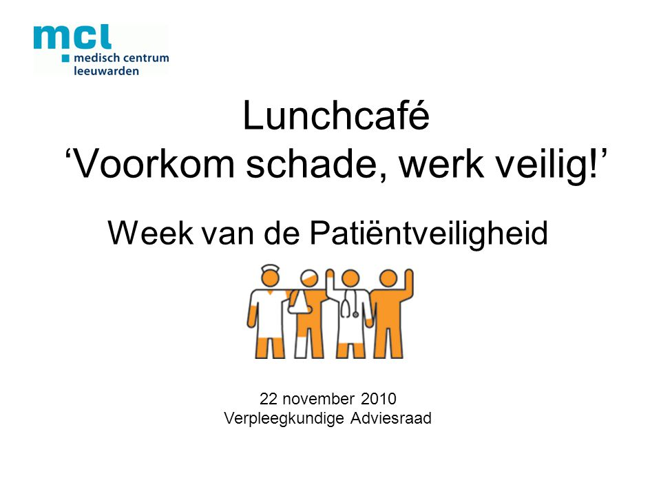 Lunchcafé 'Voorkom schade, werk veilig!' Week van de Patiëntveiligheid 22 november 2010 Verpleegkundige Adviesraad