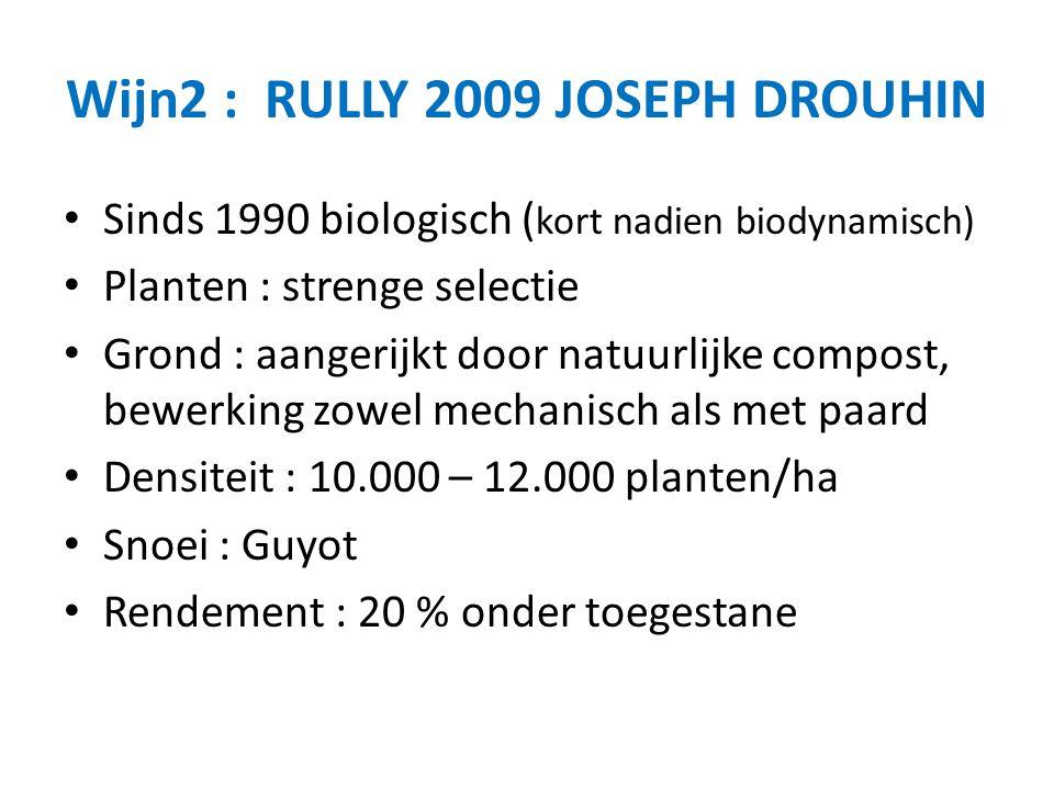 Wijn2 : RULLY 2009 JOSEPH DROUHIN Sinds 1990 biologisch ( kort nadien biodynamisch) Planten : strenge selectie Grond : aangerijkt door natuurlijke compost, bewerking zowel mechanisch als met paard Densiteit : 10.000 – 12.000 planten/ha Snoei : Guyot Rendement : 20 % onder toegestane