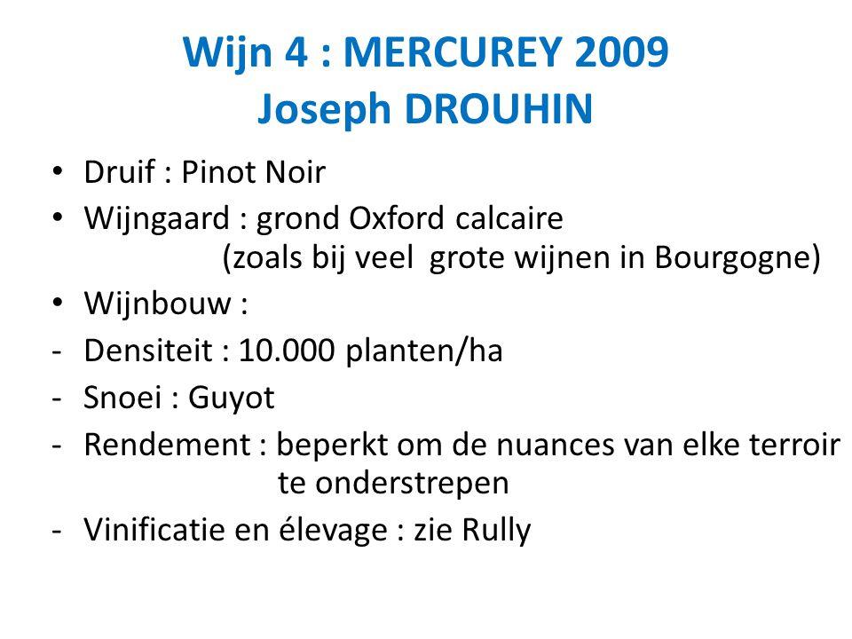 Wijn 4 : MERCUREY 2009 Joseph DROUHIN Druif : Pinot Noir Wijngaard : grond Oxford calcaire (zoals bij veel grote wijnen in Bourgogne) Wijnbouw : -Dens