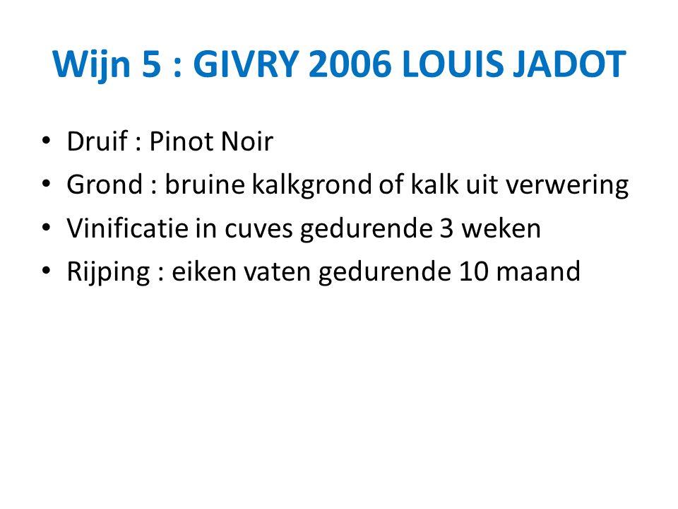 Wijn 5 : GIVRY 2006 LOUIS JADOT Druif : Pinot Noir Grond : bruine kalkgrond of kalk uit verwering Vinificatie in cuves gedurende 3 weken Rijping : eiken vaten gedurende 10 maand