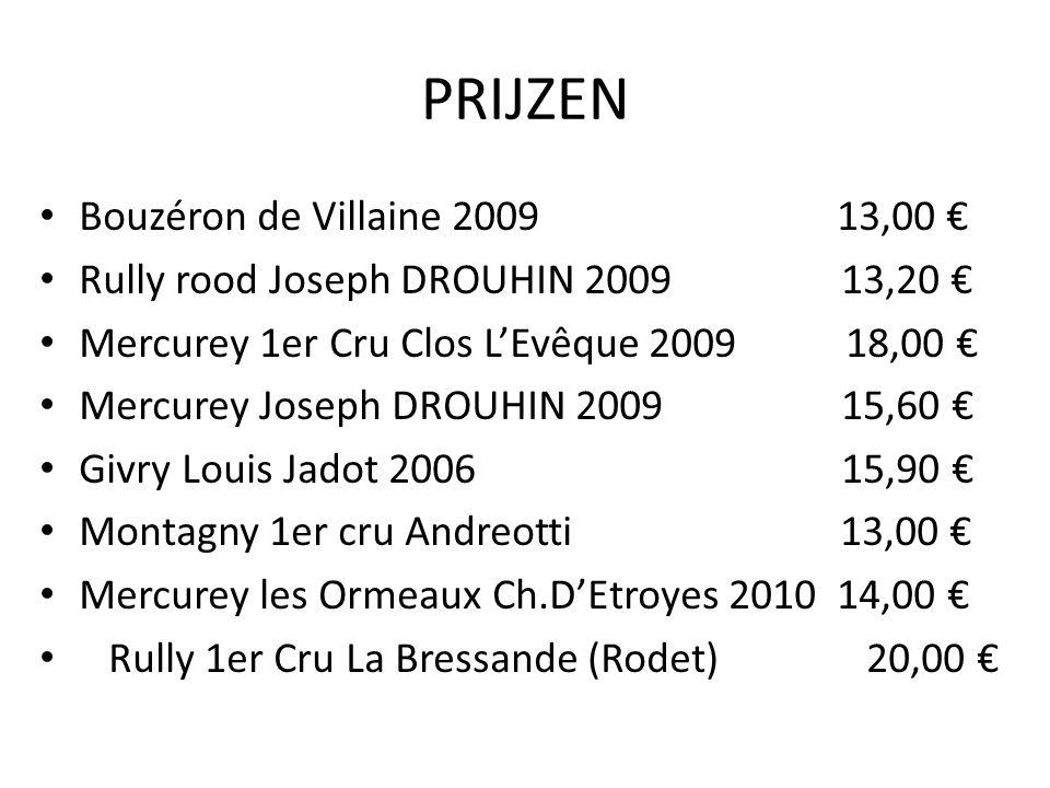 PRIJZEN Bouzéron de Villaine 2009 13,00 € Rully rood Joseph DROUHIN 2009 13,20 € Mercurey 1er Cru Clos L'Evêque 2009 18,00 € Mercurey Joseph DROUHIN 2009 15,60 € Givry Louis Jadot 2006 15,90 € Montagny 1er cru Andreotti 13,00 € Mercurey les Ormeaux Ch.D'Etroyes 2010 14,00 € Rully 1er Cru La Bressande (Rodet) 20,00 €
