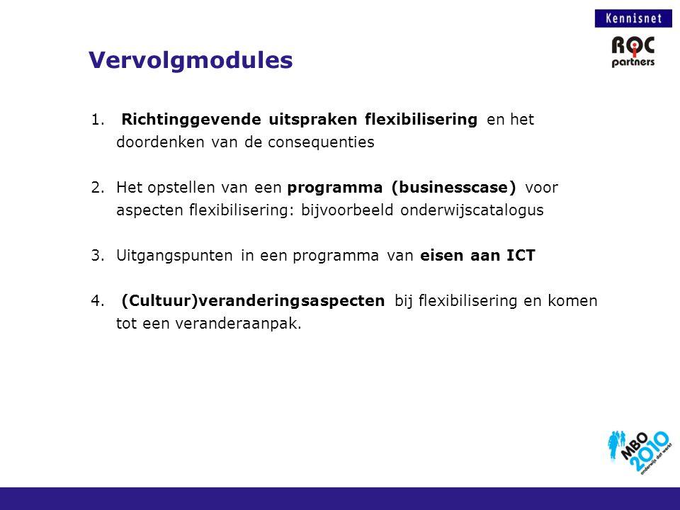 Vervolgmodules 1. Richtinggevende uitspraken flexibilisering en het doordenken van de consequenties 2.Het opstellen van een programma (businesscase) v