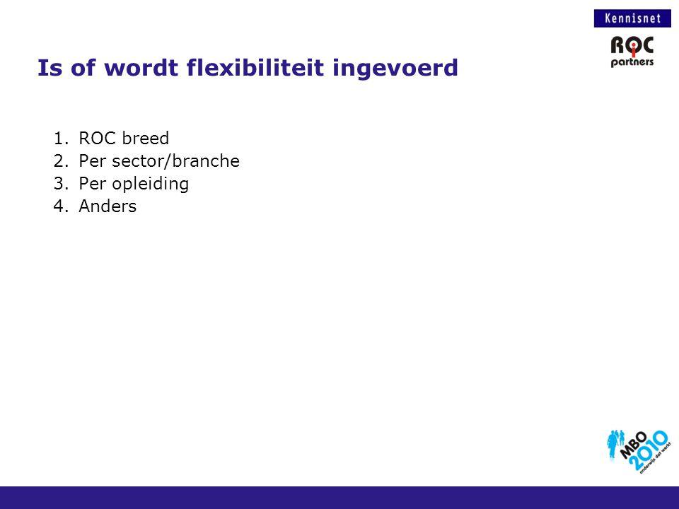 Is of wordt flexibiliteit ingevoerd 1.ROC breed 2.Per sector/branche 3.Per opleiding 4.Anders