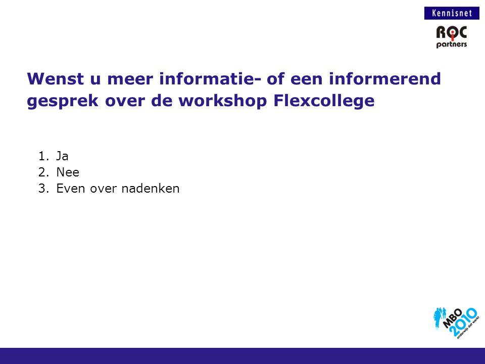 Wenst u meer informatie- of een informerend gesprek over de workshop Flexcollege 1.Ja 2.Nee 3.Even over nadenken