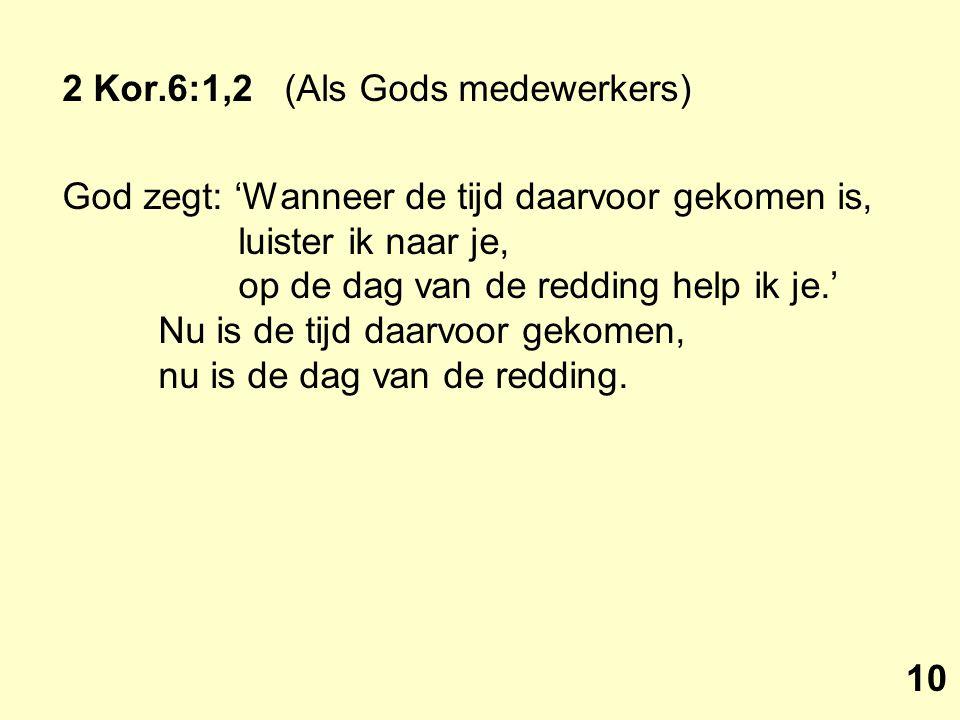 2 Kor.6:1,2 (Als Gods medewerkers) God zegt: 'Wanneer de tijd daarvoor gekomen is, luister ik naar je, op de dag van de redding help ik je.' Nu is de tijd daarvoor gekomen, nu is de dag van de redding.