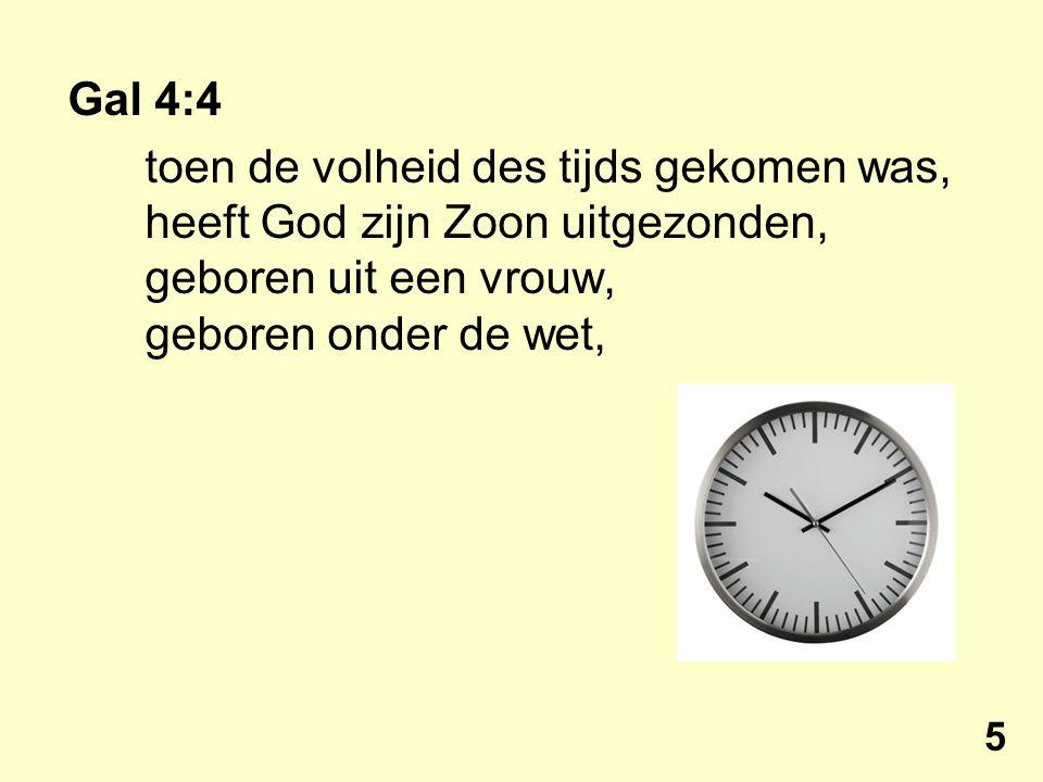 Gal 4:4 toen de volheid des tijds gekomen was, heeft God zijn Zoon uitgezonden, geboren uit een vrouw, geboren onder de wet, 5
