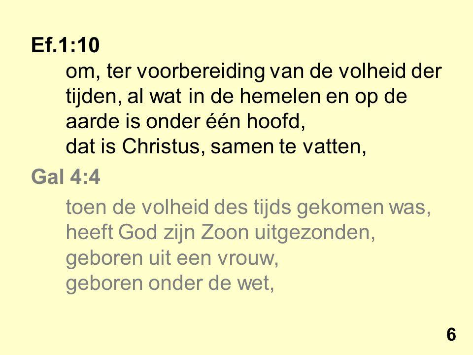 Ef.1:10 om, ter voorbereiding van de volheid der tijden, al wat in de hemelen en op de aarde is onder één hoofd, dat is Christus, samen te vatten, Gal 4:4 toen de volheid des tijds gekomen was, heeft God zijn Zoon uitgezonden, geboren uit een vrouw, geboren onder de wet, 6