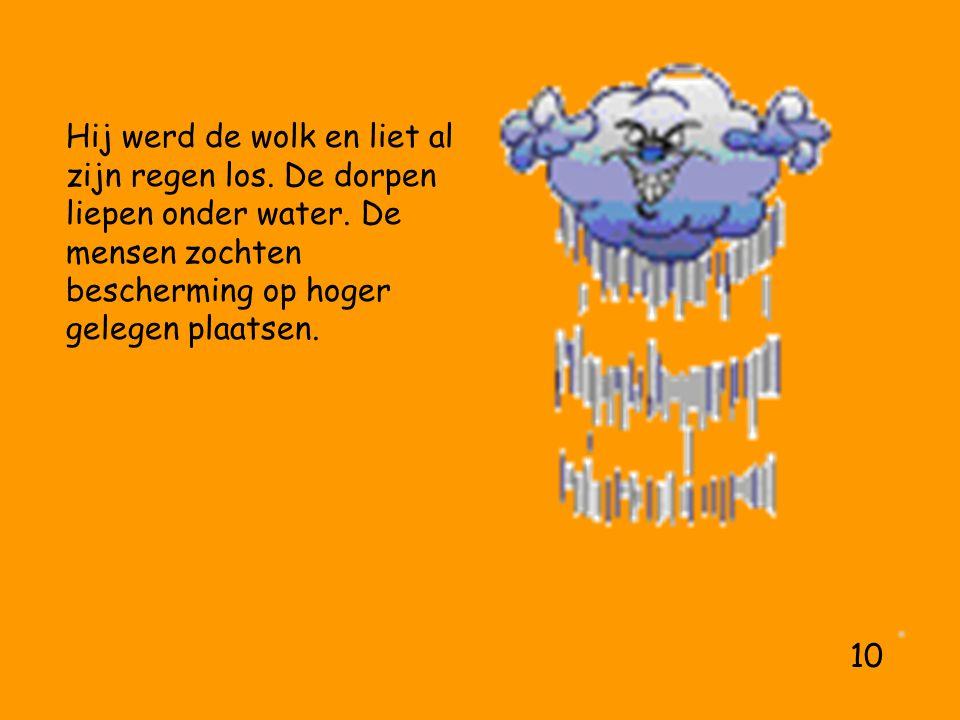 Hij werd de wolk en liet al zijn regen los. De dorpen liepen onder water.