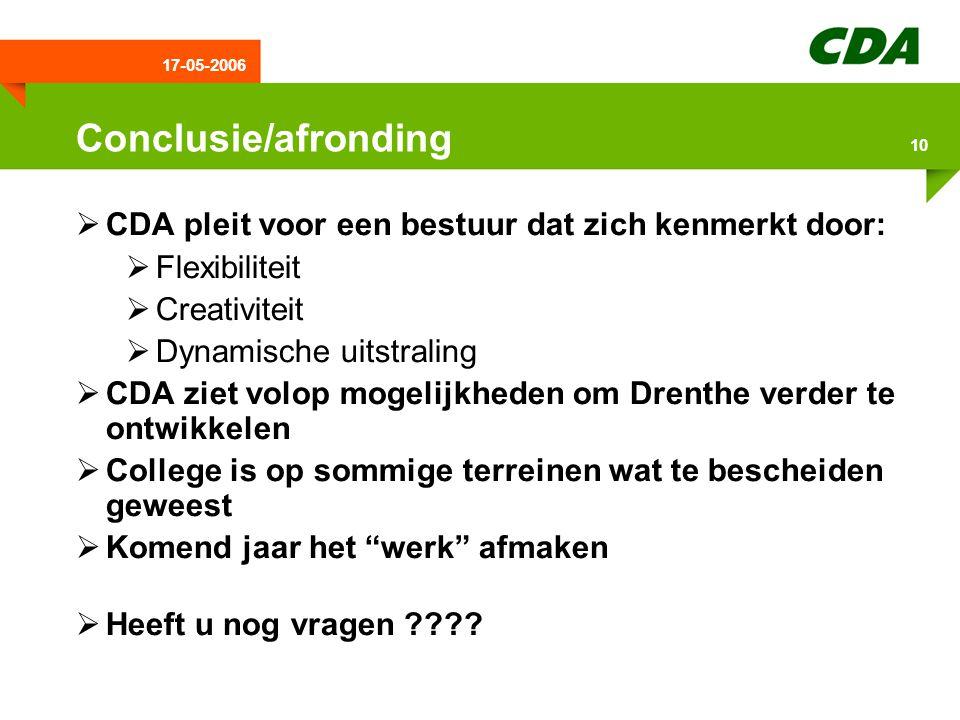 17-05-2006 10 Conclusie/afronding  CDA pleit voor een bestuur dat zich kenmerkt door:  Flexibiliteit  Creativiteit  Dynamische uitstraling  CDA ziet volop mogelijkheden om Drenthe verder te ontwikkelen  College is op sommige terreinen wat te bescheiden geweest  Komend jaar het werk afmaken  Heeft u nog vragen