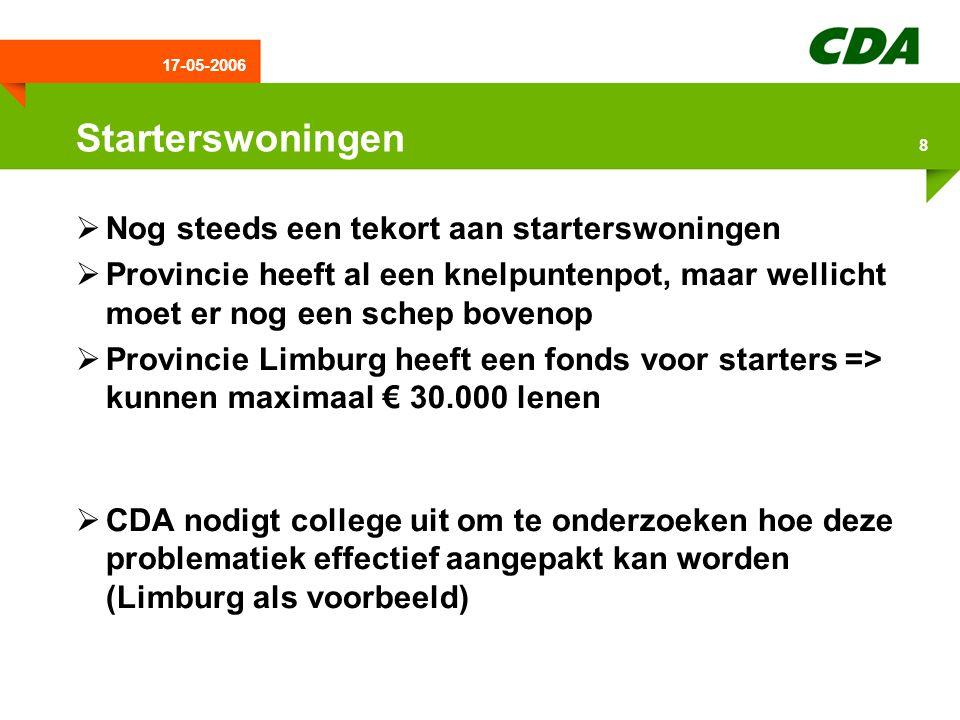 17-05-2006 8 Starterswoningen  Nog steeds een tekort aan starterswoningen  Provincie heeft al een knelpuntenpot, maar wellicht moet er nog een schep bovenop  Provincie Limburg heeft een fonds voor starters => kunnen maximaal € 30.000 lenen  CDA nodigt college uit om te onderzoeken hoe deze problematiek effectief aangepakt kan worden (Limburg als voorbeeld)