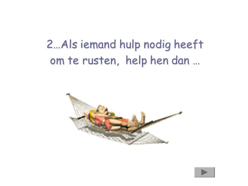 2…Als iemand hulp nodig heeft om te rusten, help hen dan …