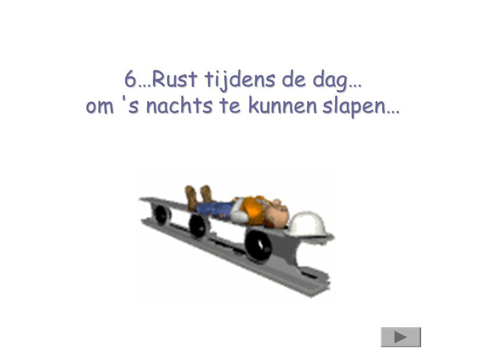 6…Rust tijdens de dag… om 's nachts te kunnen slapen…