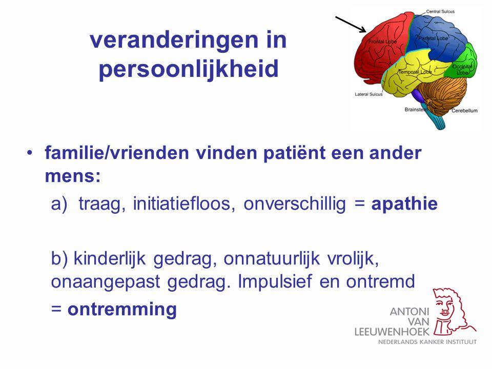 veranderingen in persoonlijkheid familie/vrienden vinden patiënt een ander mens: a)traag, initiatiefloos, onverschillig = apathie b) kinderlijk gedrag