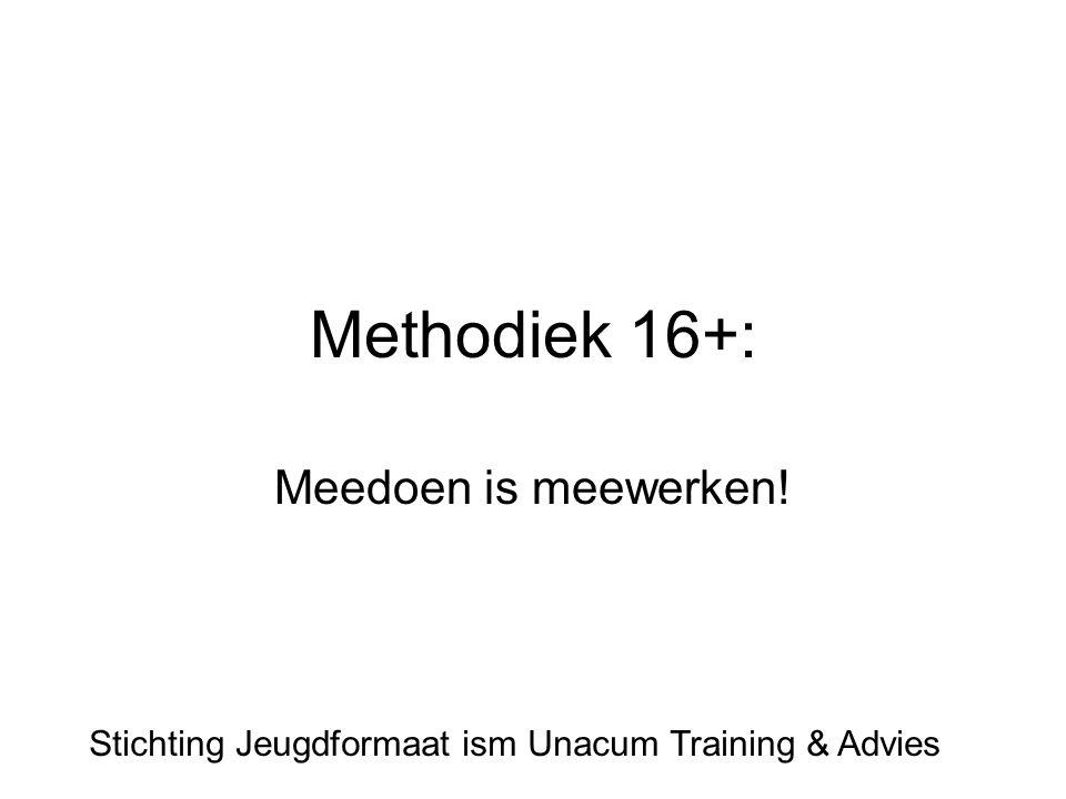 Methodiek 16+: Meedoen is meewerken! Stichting Jeugdformaat ism Unacum Training & Advies