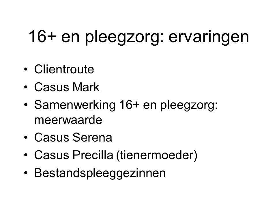 16+ en pleegzorg: ervaringen Clientroute Casus Mark Samenwerking 16+ en pleegzorg: meerwaarde Casus Serena Casus Precilla (tienermoeder) Bestandspleeg