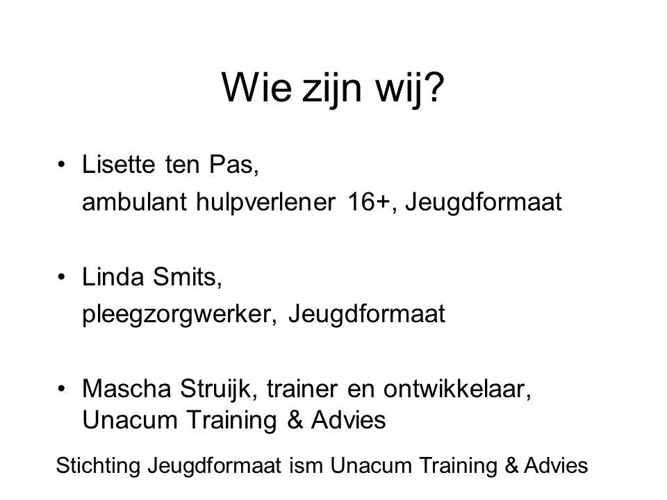 Wie zijn wij? Lisette ten Pas, ambulant hulpverlener 16+, Jeugdformaat Linda Smits, pleegzorgwerker, Jeugdformaat Mascha Struijk, trainer en ontwikkel